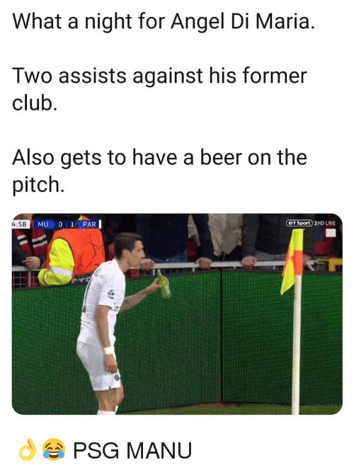 Beer, Club, and Memes: What a night for Angel Di Maria.  Two assists against his former  club  Also gets to have a beer on the  pitch  4:58  BT Sport 2HD LIVE 👌😂 PSG MANU