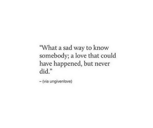 "But Never: ""What a sad way to know  somebody; a love that could  have happened, but never  did.""  (via ungivenlove)"