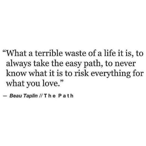 "Life, Love, and Never: ""What a terrible waste of a life it is, to  always take the easy path, to never  know what it is to risk everything for  what you love.""  .-Beau Taplin // T h e P a t h"