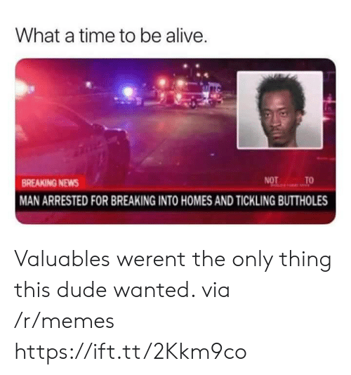 tickling: What a time to be alive  BREAKING NEWS  MAN ARRESTED FOR BREAKING INTO HOMES AND TICKLING BUTTHOLES Valuables werent the only thing this dude wanted. via /r/memes https://ift.tt/2Kkm9co