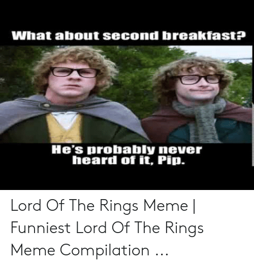 Funny Lord Of The Rings: What about second breakfast?  He's probably never  heard of it, Pip. Lord Of The Rings Meme | Funniest Lord Of The Rings Meme Compilation ...
