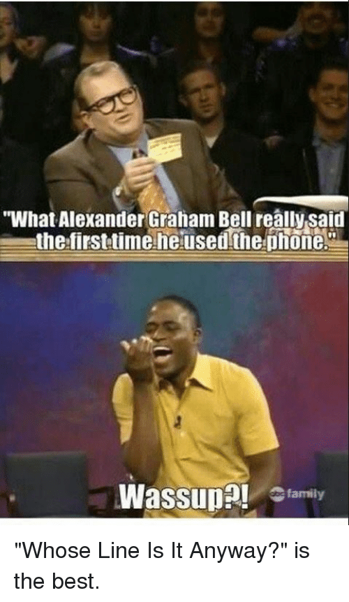 """whose line is it anyway: """"What Alexander Graham Bell really said  the first time he used the phone.  L  Wassup  family """"Whose Line Is It Anyway?"""" is the best."""