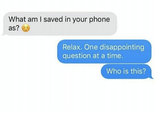 Phone, Time, and Who: What am I saved in your phone  as?  Relax. One disappointing  question at a time.  Who is this?
