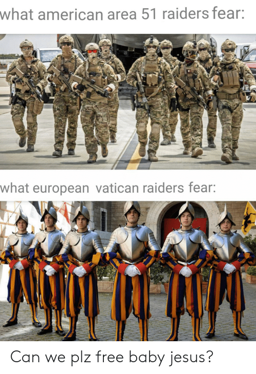 area 51: what american area 51 raiders fear:  what european vatican raiders fear: Can we plz free baby jesus?