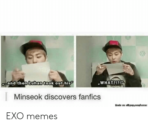 Fanfics: WHAT?!?!  and then  Luhan took out his  Minseok discovers fanfics EXO memes