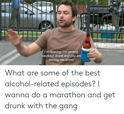 Wanna Do: What are some of the best alcohol-related episodes? I wanna do a marathon and get drunk with the gang