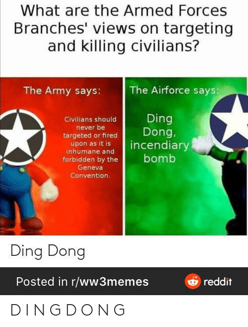 Civilians: What are the Armed Forces  Branches' views on targeting  and killing civilians?  The Airforce says:  The Army says:  Ding  Dong,  incendiary  Civilians should  never be  targeted or fired  upon as it is  inhumane and  forbidden by the  Geneva  bomb  Convention.  Ding Dong  Posted in r/ww3memes  Oreddit D I N G D O N G