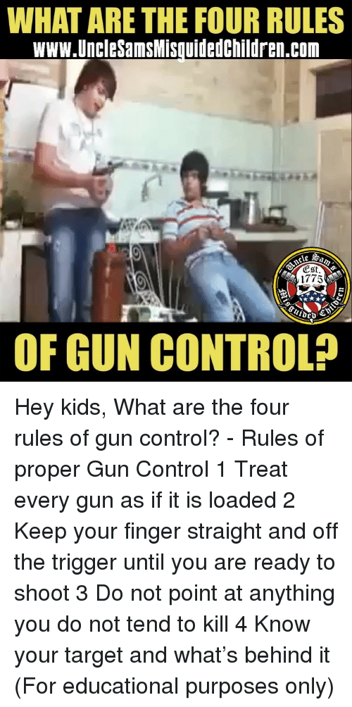 Hey Kids: WHAT ARE THE FOUR RULES  www.UncleSamsMisquidedchildren.com  ESt  1775  OF GUN CONTROL? Hey kids, What are the four rules of gun control? - Rules of proper Gun Control 1 Treat every gun as if it is loaded 2 Keep your finger straight and off the trigger until you are ready to shoot 3 Do not point at anything you do not tend to kill 4 Know your target and what's behind it (For educational purposes only)