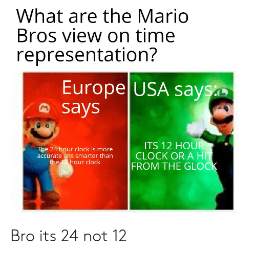 Clock, Mario, and Europe: What are the Mario  Bros view on time  representation?  Europe USA says  says  ITS 12 HOUR  CLOCK OR A HIT  FROM THE GLOCK  The 24 hour clock is more  accurate ans smarter than  the 12 hour clock Bro its 24 not 12