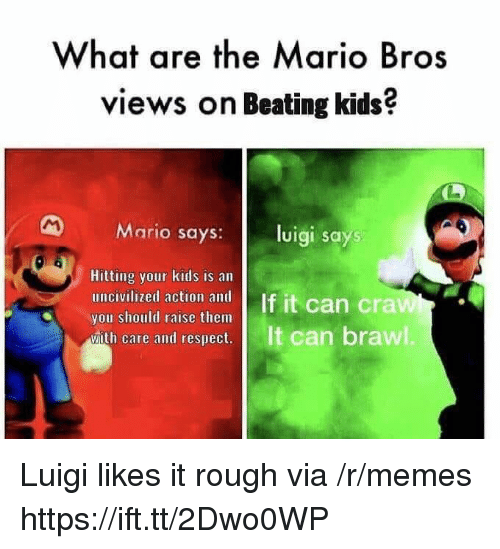 brawl: What are the Mario Bros  views on Beating kids?  Mario says:l  luigi says  Hitting your kids is an  you should raise them  ease and cesps  It can brawl Luigi likes it rough via /r/memes https://ift.tt/2Dwo0WP