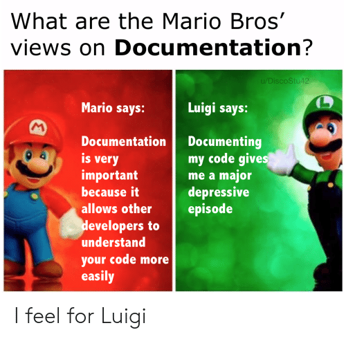 What Are The: What are the Mario Bros'  views on Documentation?  u/DiscoStu42  Mario says:  Luigi says:  M  Documenting  my code gives  me a major  depressive  episode  Documentation  is  very  important  because it  allows other  developers to  understand  your code more  easily I feel for Luigi