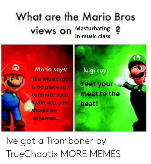 What Are The: What are the Mario Bros  views on Masturbating 2  in music class  Mario says: lisays  OS  The Music roo  Yeet your  is no place to  commite such meat to the  a vile act.you  beat!  hould be  ashamed Ive got a Tromboner by TrueChaotix MORE MEMES