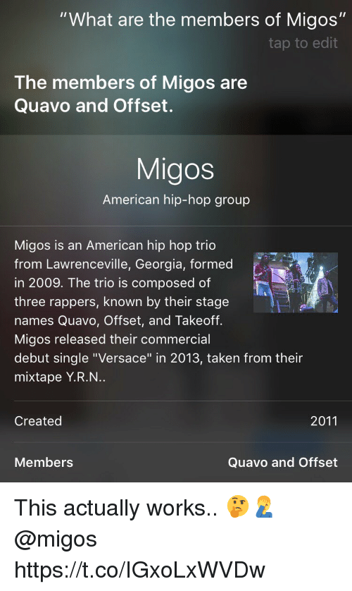 """Versace: """"What are the members of Migos""""  tap to edit  The members of Migos are  Quavo and Offset.  Migos  American hip-hop group  Migos is an American hip hop trio  from Lawrenceville, Georgia, formed  in 2009. The trio is composed of  three rappers, known by their stage  names Quavo, Offset, and Takeoff.  Migos released their commercial  debut single """"Versace"""" in 2013, taken from their  mixtape Y.R.N..  Created  2011  Members  Quavo and Offset This actually works.. 🤔🤦♂️ @migos https://t.co/IGxoLxWVDw"""