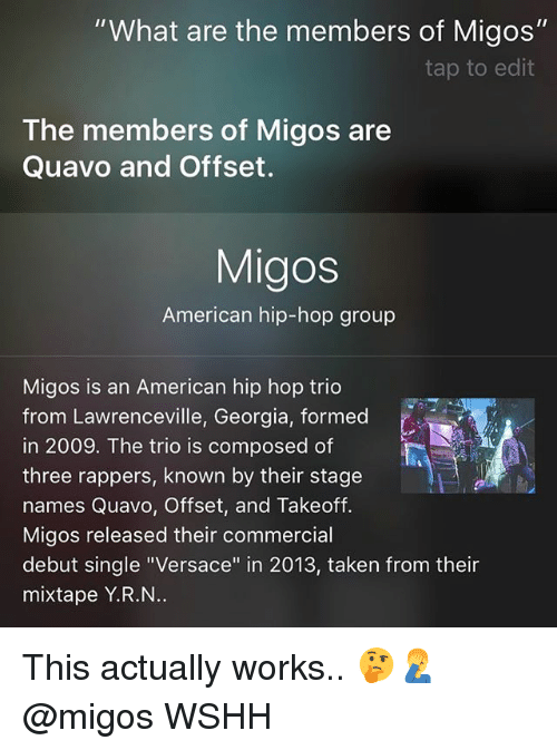 """Versace: """"What are the members of Migos""""  tap to edit  The members of Migos are  Quavo and Offset.  Migos  American hip-hop group  Migos is an American hip hop trio  from Lawrenceville, Georgia, formed  in 2009. The trio is composed of  three rappers, known by their stage  names Quavo, Offset, and Takeoff.  Migos released their commercial  debut single """"Versace"""" in 2013, taken from their  mixtape Y.R.N This actually works.. 🤔🤦♂️ @migos WSHH"""