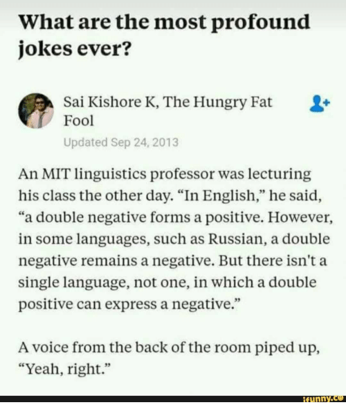 """yeah right: What are the most profound  jokes ever?  Sai Kishore K, The Hungry Fat  Fool  Updated Sep 24, 2013  An MIT linguistics professor was lecturing  his class the other day. """"In English,"""" he said,  """"a double negative forms a positive. However,  in some languages, such as Russian, a double  negative remains a negative. But there isn't a  single language, not one, in which a double  positive can express a negative.""""  A voice from the back of the room piped up,  """"Yeah, right.""""  funny"""