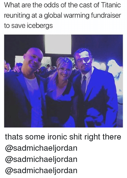 the casting: What are the odds of the cast of Titanic  reuniting at a global warming fundraiser  to save icebergs thats some ironic shit right there @sadmichaeljordan @sadmichaeljordan @sadmichaeljordan
