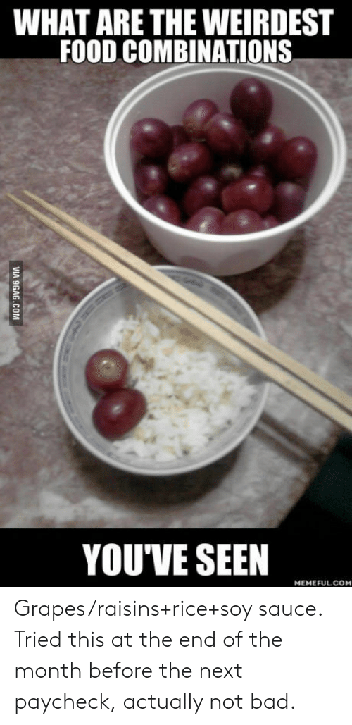 soy sauce: WHAT ARE THE WEIRDEST  FOOD COMBINATIONS  YOU'VE SEEN  MEMEFULCOM Grapes/raisins+rice+soy sauce. Tried this at the end of the month before the next paycheck, actually not bad.