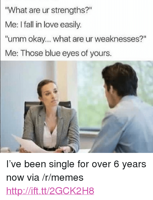 "Okay What: What are ur strengths?""  Me: I fall in love easily.  ""umm okay... what are ur weaknesses?""  Me: Those blue eyes of yours. <p>I&rsquo;ve been single for over 6 years now via /r/memes <a href=""http://ift.tt/2GCK2H8"">http://ift.tt/2GCK2H8</a></p>"