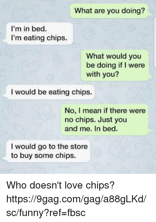Eating Chips: What are you doing?  I'm in bed.  I'm eating chips.  What would you  be doing if I were  with you?  I would be eating chips.  No, I mean if there were  no chips. Just you  and me. In bed.  I would go to the store  to buy some chips. Who doesn't love chips?  https://9gag.com/gag/a88gLKd/sc/funny?ref=fbsc