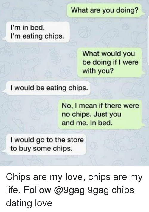 Eating Chips: What are you doing?  I'm in bed  I'm eating chips.  What would you  be doing if I were  with you?  I would be eating chips.  No, I mean if there were  no chips. Just you  and me. In bed  I would go to the store  to buy some chips. Chips are my love, chips are my life. Follow @9gag 9gag chips dating love
