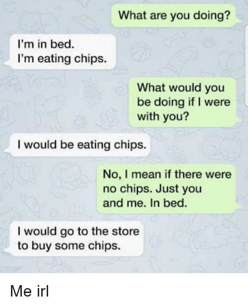 Eating Chips: What are you doing?  I'm in bed.  I'm eating chips.  What would you  be doing if I were  with you?  I would be eating chips.  No, I mean if there were  no chips. Just you  and me. In bed.  I would go to the store  to buy some chips. Me irl