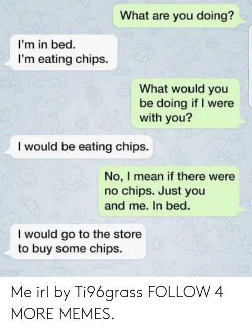 Eating Chips: What are you doing?  I'm in bed.  I'm eating chips.  What would you  be doing if I were  with you?  I would be eating chips.  No, I mean if there were  no chips. Just you  and me. In bed.  I would go to the store  to buy some chips Me irl by Ti96grass FOLLOW 4 MORE MEMES.