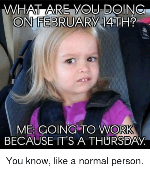 Dank, 🤖, and You: WHAT ARE YOU DOING  ON FEBRUARY  14TH?  BECAUSE IT'S A THURSDAY You know, like a normal person.