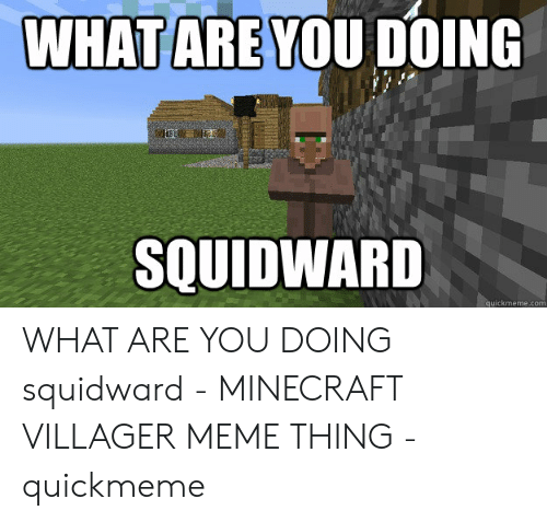 Villager Meme: WHAT ARE YOU DOING  SQUIDWARD  quickmeme.com WHAT ARE YOU DOING squidward - MINECRAFT VILLAGER MEME THING - quickmeme