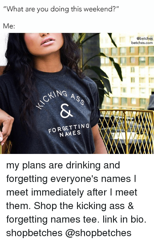 """Kicking Ass: """"What are you doing this weekend?""""  Me:  @betches  betches.com  CKING A  FORGETTING  NAMES my plans are drinking and forgetting everyone's names I meet immediately after I meet them. Shop the kicking ass & forgetting names tee. link in bio. shopbetches @shopbetches"""