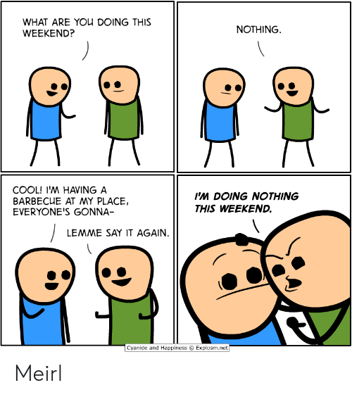 Say It, Cool, and Cyanide and Happiness: WHAT ARE YOU DOING THIS  WEEKEND?  NOTHING  COOL! I'M HAVING A  BARBECUE AT MY PLACE,  EVERYONE'S GONNA-  I'M DOING NOTHING  THIS WEEKEND.  LEMME SAY IT AGAIN.  Cyanide and Happiness  Explosm.net Meirl