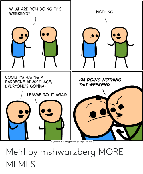 Explosm Net: WHAT ARE YOU DOING THIS  WEEKEND?  NOTHING  COOL! I'M HAVING A  BARBECUE AT MY PLACE,  EVERYONE'S GONNA-  Ps DOING NOTHING  THIS WEEKEND.  LEMME SAY IT AGAIN.  Cyanide and Happiness  Explosm.net Meirl by mshwarzberg MORE MEMES