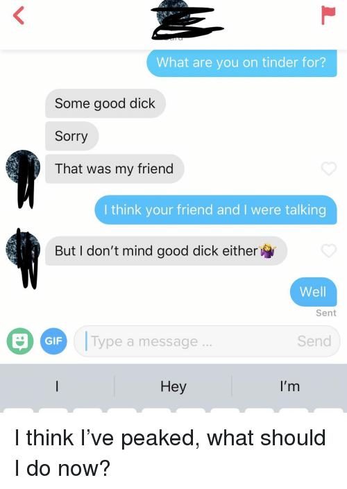 Good Dick: What are you on tinder for?  Some good dick  Sorry  That was my friend  I think your friend and I were talking  But I don't mind good dick either  Well  Sent  Type a message  Send  GIF  Hey  I'r I think I've peaked, what should I do now?