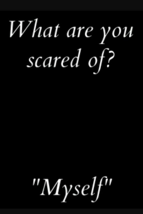 "You, What, and Scared: What are you  scared of?  ""Myself"""
