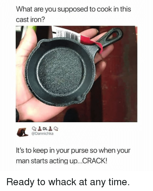 whack: What are you supposed to cook in this  cast iron?  @Dannichka  It's to keep in your purse so when your  man starts acting up...CRACK! Ready to whack at any time.