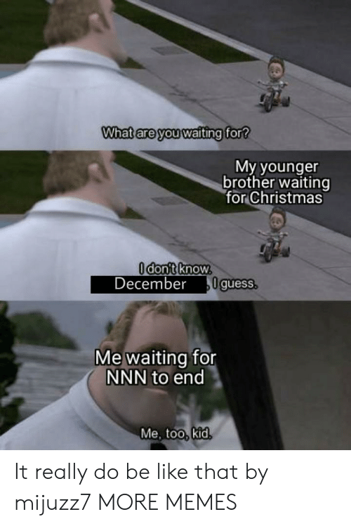 Me Waiting: What are you waiting for?  My younger  brother waiting  for Christmas  Odont know.  December  0guess.  Me waiting for  NNN to end  Me, too, kid. It really do be like that by mijuzz7 MORE MEMES