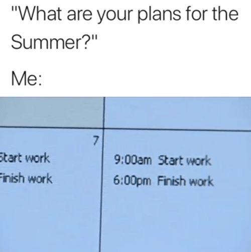 "Your Plans: ""What are your plans for the  Summer?""  Me:  7  9:00am Start work  Start work  Finish work  6:00pm Finish work"