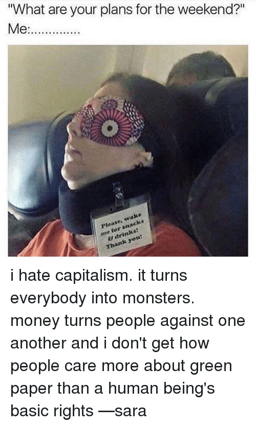 """Pleases Me: """"What are your plans for the weekend?""""  Me:..............  make  Please, me drinks  Thank i hate capitalism. it turns everybody into monsters. money turns people against one another and i don't get how people care more about green paper than a human being's basic rights —sara"""