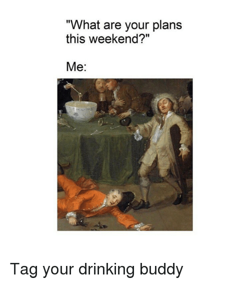 """Drinking, Classical Art, and Weekend: """"What are your plans  this weekend?""""  Me: Tag your drinking buddy"""