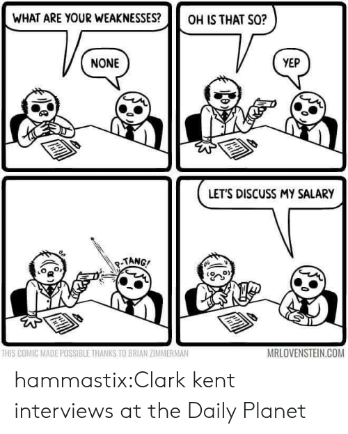 tang: WHAT ARE YOUR WEAKNESSES?OH IS THAT S0?  NONE  YEP  LETS DISCUSS MY SALARY  TANG/  o  0)  THIS COMIC MADE POSSIBLE THANKS TO BRIAN ZIMMERMAN  MRLOVENSTEIN.COM hammastix:Clark kent interviews at the Daily Planet