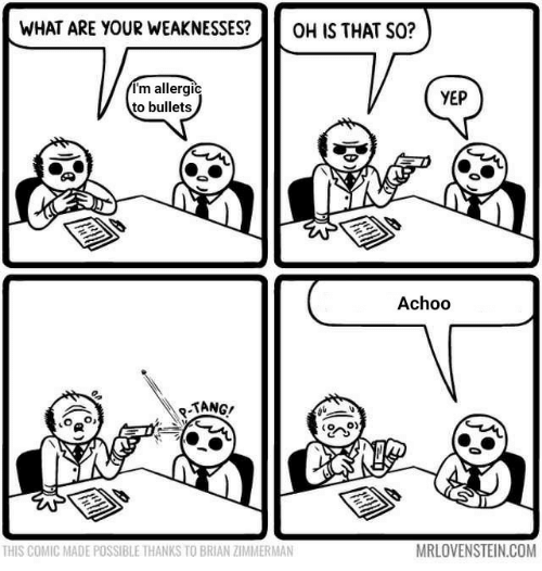 tang: WHAT ARE YOUR WEAKNESSES?  OH IS THAT SO?  I'm allergic  to bullets  YEP  Achoo  -TANG!  MRLOVENSTEIN.COM  THIS COMIC MADE POSSIBLE THANKS TO BRIAN ZIMMERMAN