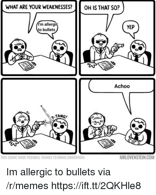 tang: WHAT ARE YOUR WEAKNESSES?OH IS THAT SO?  I'm allergic  to bullets  YEP  Achoo  TANG/  THIS COMIC MADE POSSIBLE THANKS TO BRIAN ZIMMERMAN  MRLOVENSTEIN.COM Im allergic to bullets via /r/memes https://ift.tt/2QKHle8