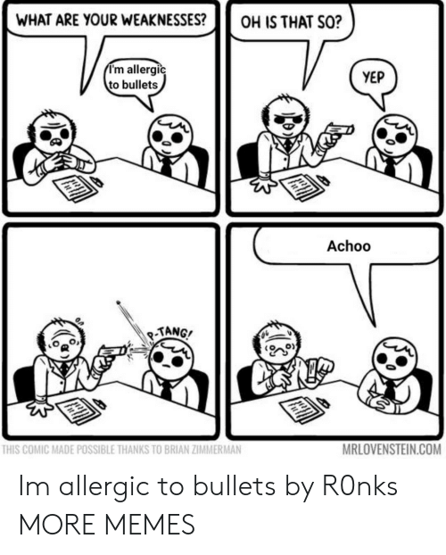 tang: WHAT ARE YOUR WEAKNESSES?OH IS THAT SO?  I'm allergic  to bullets  YEP  Achoo  TANG/  THIS COMIC MADE POSSIBLE THANKS TO BRIAN ZIMMERMAN  MRLOVENSTEIN.COM Im allergic to bullets by R0nks MORE MEMES