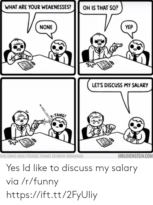 tang: WHAT ARE YOUR WEAKNESSESOH IS THAT SO?  NONE  YEP  LET'S DISCUSS MY SALARY  TANG  MRLOVENSTEIN.COM  THIS COMİC MADE POSSIBLE IHANKS 10 BRIAN ZĪMMİRMAN Yes Id like to discuss my salary via /r/funny https://ift.tt/2FyUliy