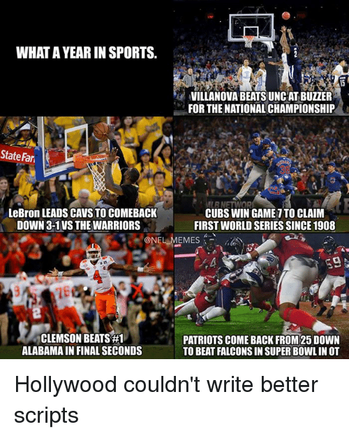 fary: WHAT AYEARIN SPORTS.  VILLANOVA BEATSUNCAT BUZZER  FOR THE NATIONAL CHAMPIONSHIP  State Fari  MLENETT OR  LeBron LEADS CAVS TO COMEBACK  CUBS WIN GAME ITO CLAIM  DOWN 3-1 VS THE WARRIORS  FIRST WORLD SERIES SINCE 1908  ONELMEMES  39  CLEMSON BEATS #1  PATRIOTS COME BACK FROM25 DOWN  ALABAMA IN FINAL SECONDS  TO BEAT FALCONS IN SUPER BOWLIN OT Hollywood couldn't write better scripts