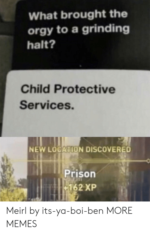 grinding: What brought the  orgy to a grinding  halt?  Child Protective  Services.  NEW LOCATION DISCOVERED  Prison  162 XP Meirl by its-ya-boi-ben MORE MEMES