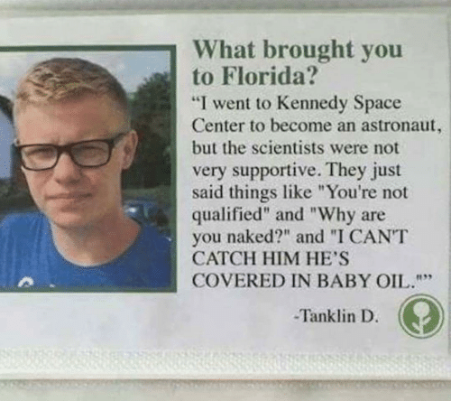 "Qualified: What brought you  to Florida?  ""I went to Kennedy Space  Center to become an astronaut,  but the scientists were not  very supportive. They just  said things like ""You're not  qualified"" and ""Why are  naked?"" and ""I CANT  you  CATCH HIM HE'S  COVERED IN BABY OIL.""""  Tanklin D."