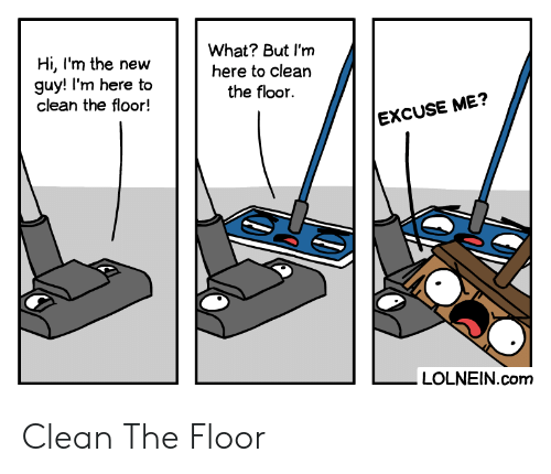 excuse me: What? But I'm  here to clean  the floor  Hi, I'm the new  guy! I'm here to  clean the floor!  EXCUSE ME?  LOLNEIN.com Clean The Floor