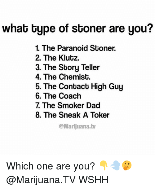 high guy: what bype of stoner are you?  1. The Paranoid Stoner.  2. The Klutz.  3. The Story Teller  4. The Chemist.  5. The Contact High Guy  6. The Coach  7 The Smoker Dad  8. The Sneak A Toker  @Marijuana.tv Which one are you? 👇💨🤔 @Marijuana.TV WSHH