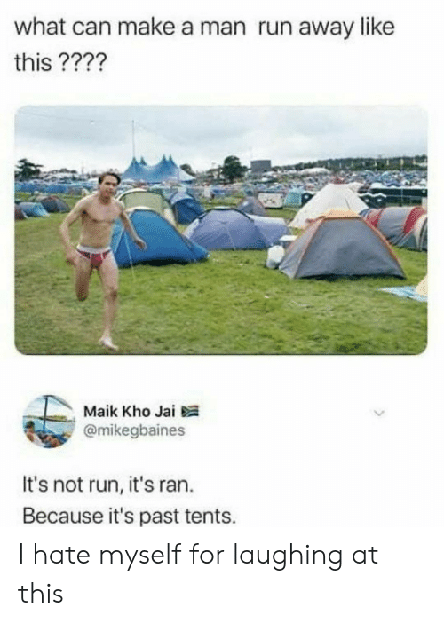 maik: what can make a man run away like  this ????  Maik Kho Jai  @mikegbaines  It's not run, it's ran.  Because it's past tents. I hate myself for laughing at this