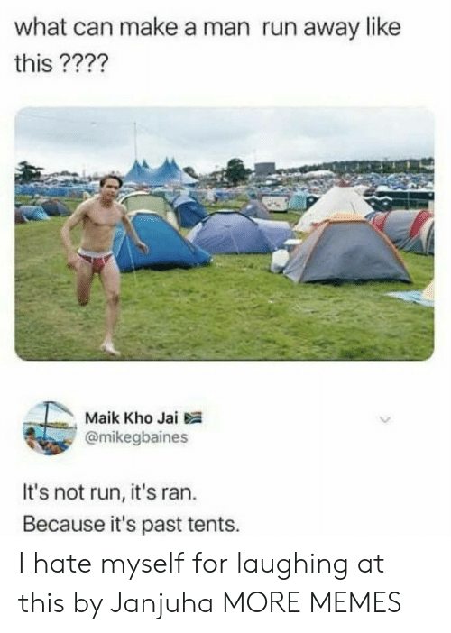 maik: what can make a man run away like  this ????  Maik Kho Jai  @mikegbaines  It's not run, it's ran.  Because it's past tents. I hate myself for laughing at this by Janjuha MORE MEMES